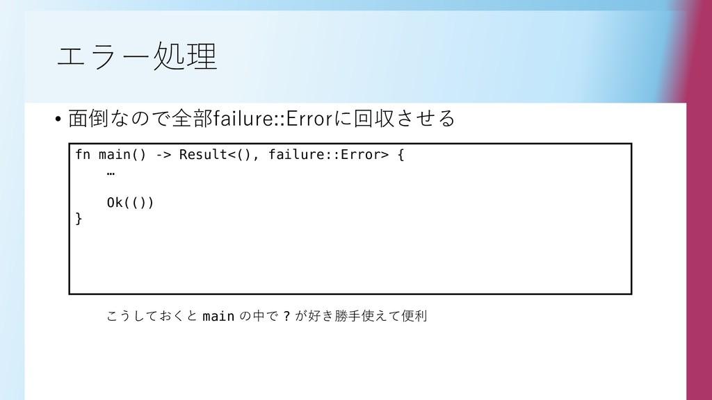 エラー処理 • 面倒なので全部failure::Errorに回収させる fn main() -...