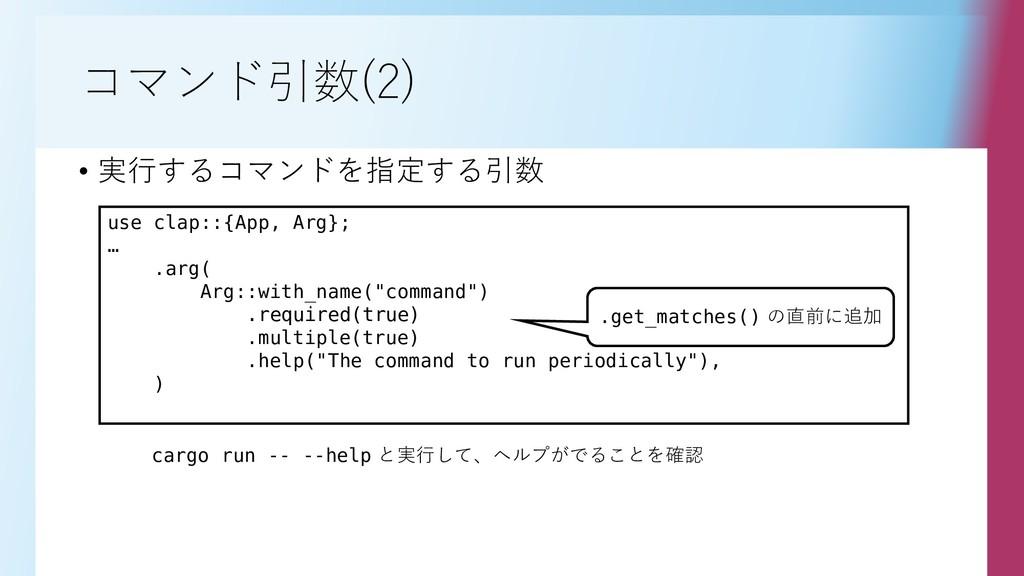 コマンド引数(2) • 実行するコマンドを指定する引数 use clap::{App, Arg...