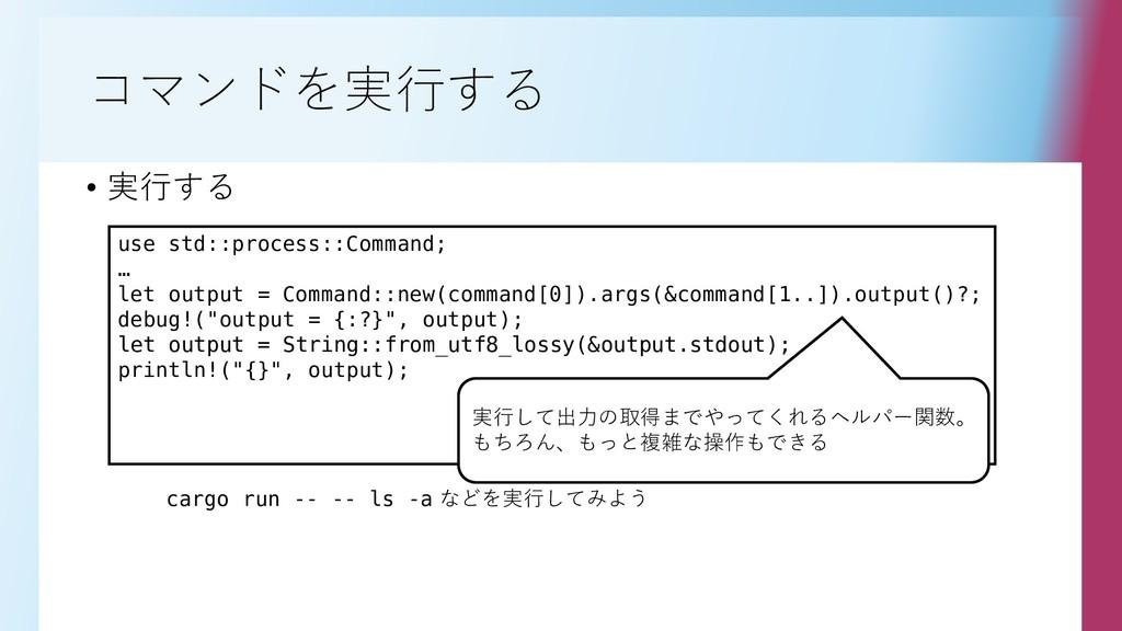 コマンドを実行する • 実行する use std::process::Command; … l...