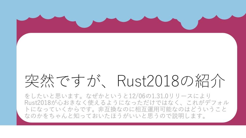 突然ですが、Rust2018の紹介 をしたいと思います。なぜかというと12/06の1.31.0...
