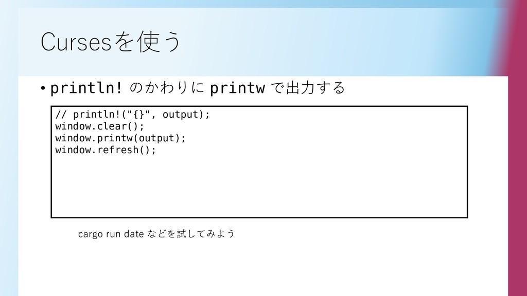 Cursesを使う • println! のかわりに printw で出力する // prin...