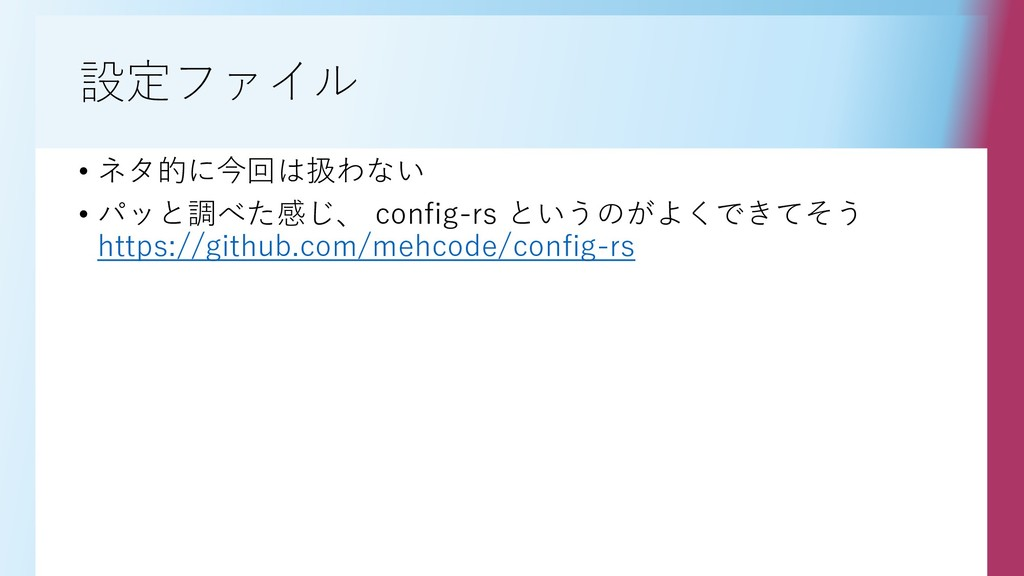 設定ファイル • ネタ的に今回は扱わない • パッと調べた感じ、 config-rs というの...