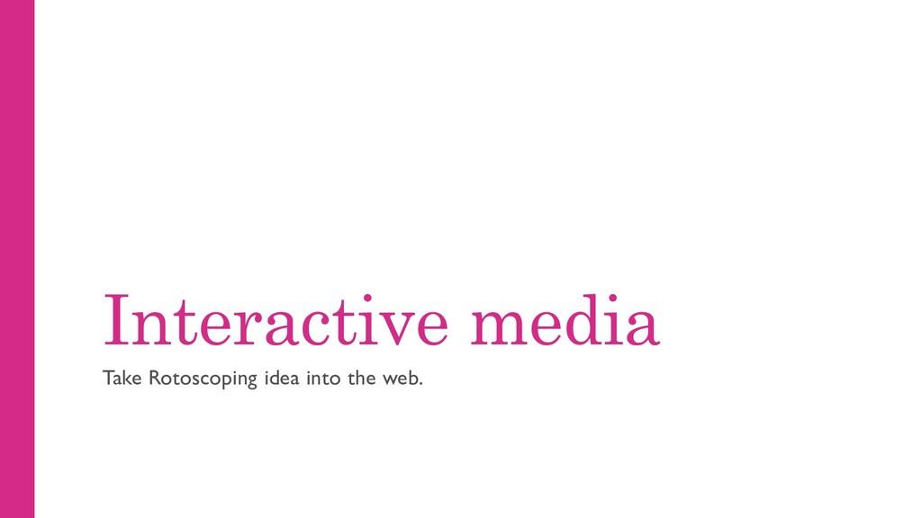 Interactive media Take Rotoscoping idea into th...