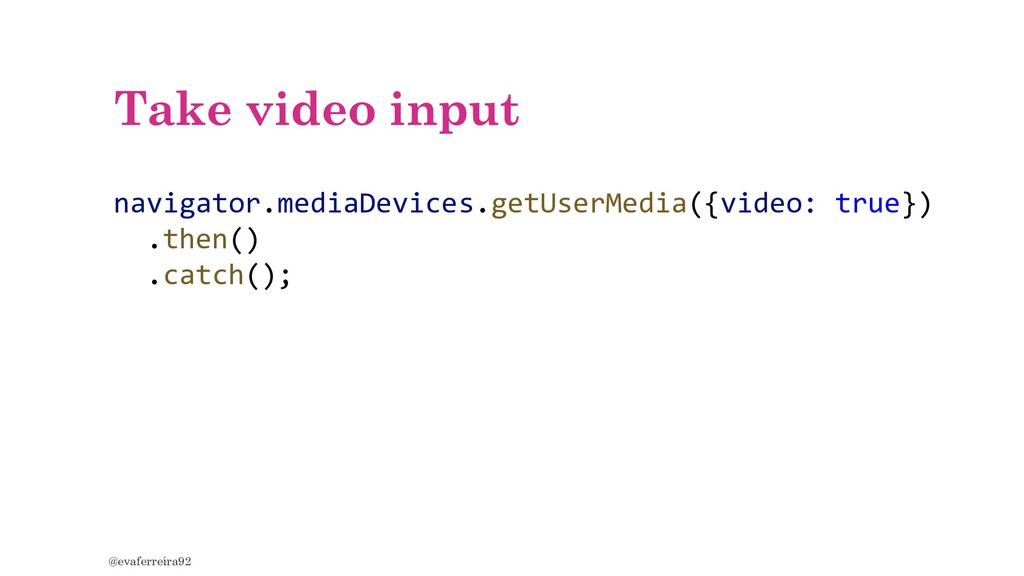 Take video input @evaferreira92 navigator.media...