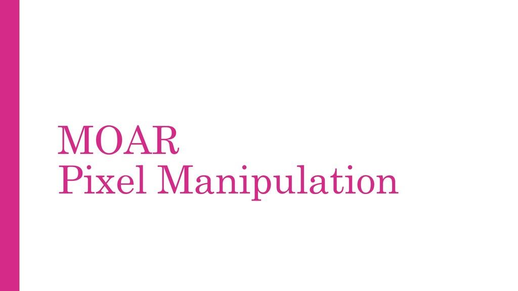 MOAR Pixel Manipulation