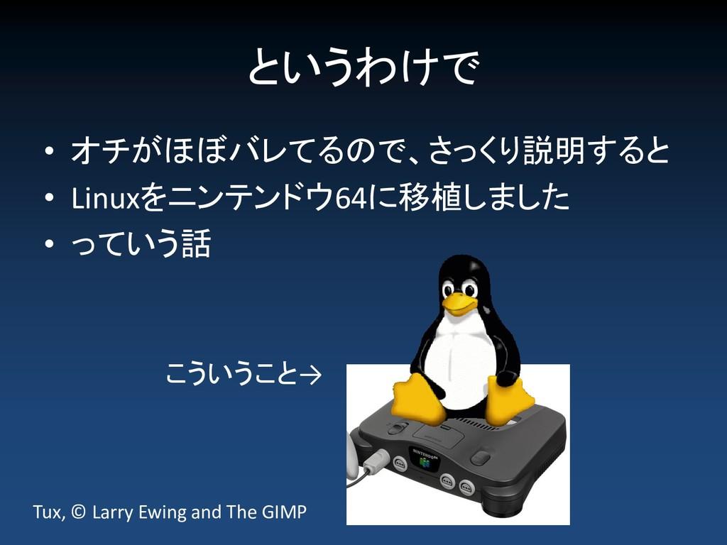 というわけで • オチがほぼバレてるので、さっくり説明すると • Linuxをニンテンドウ64...