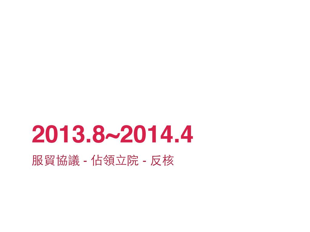 2013.8~2014.4 服貿協議 - 佔領⽴立院 - 反核
