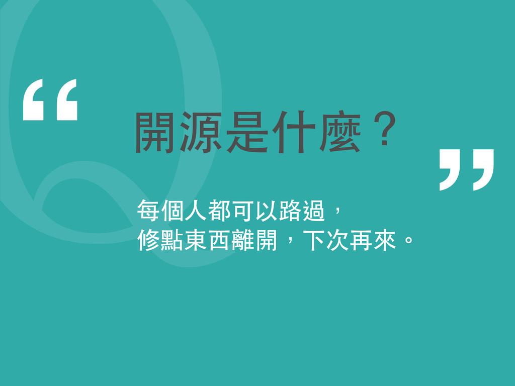"""2 """" """" 開源是什麼? 每個⼈人都可以路過, 修點東⻄西離開,下次再來。"""