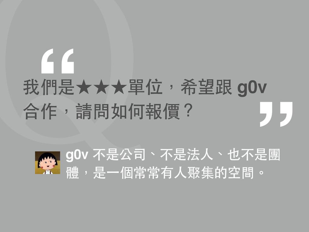 """2 """" """" 我們是★★★單位,希望跟 g0v 合作,請問如何報價? g0v 不是公司、不是法⼈..."""