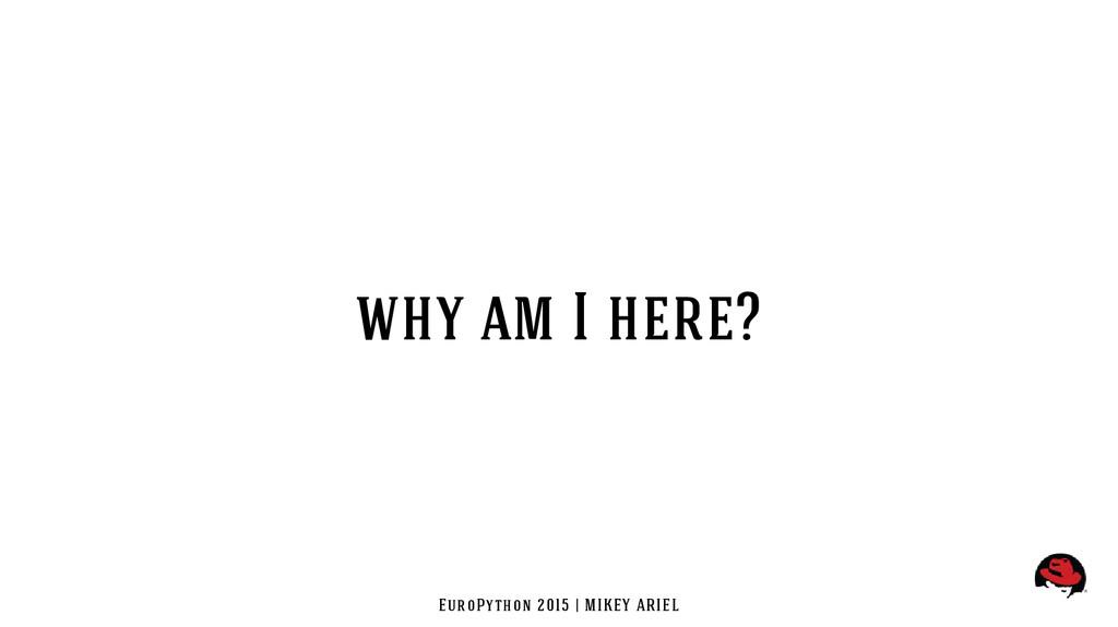 EuroPython 2015 | MIKEY ARIEL why am I here?