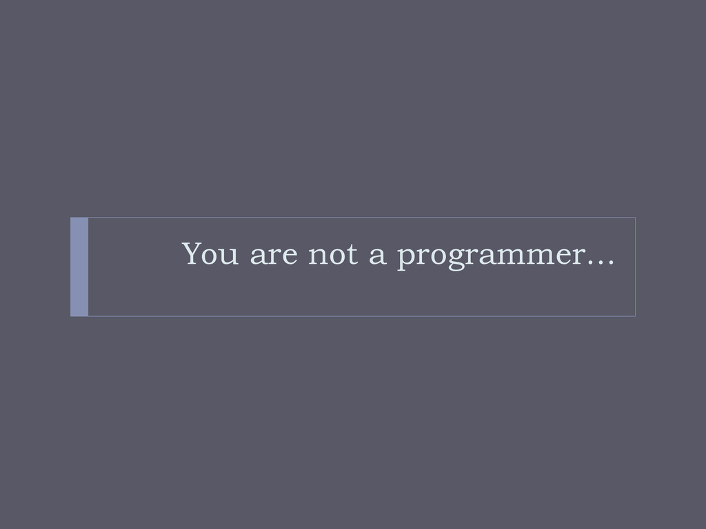 You are not a programmer…