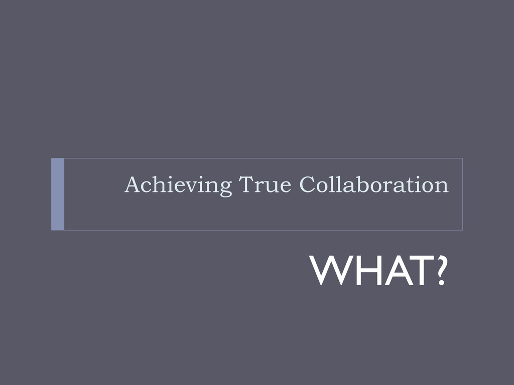 Achieving True Collaboration WHAT?
