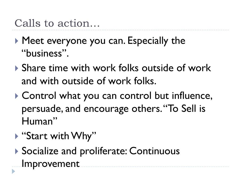 Calls to action… } Meet everyone you can. Esp...