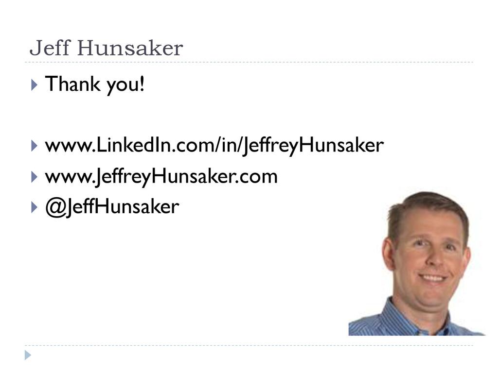 Jeff Hunsaker } Thank you! } www.LinkedIn.c...