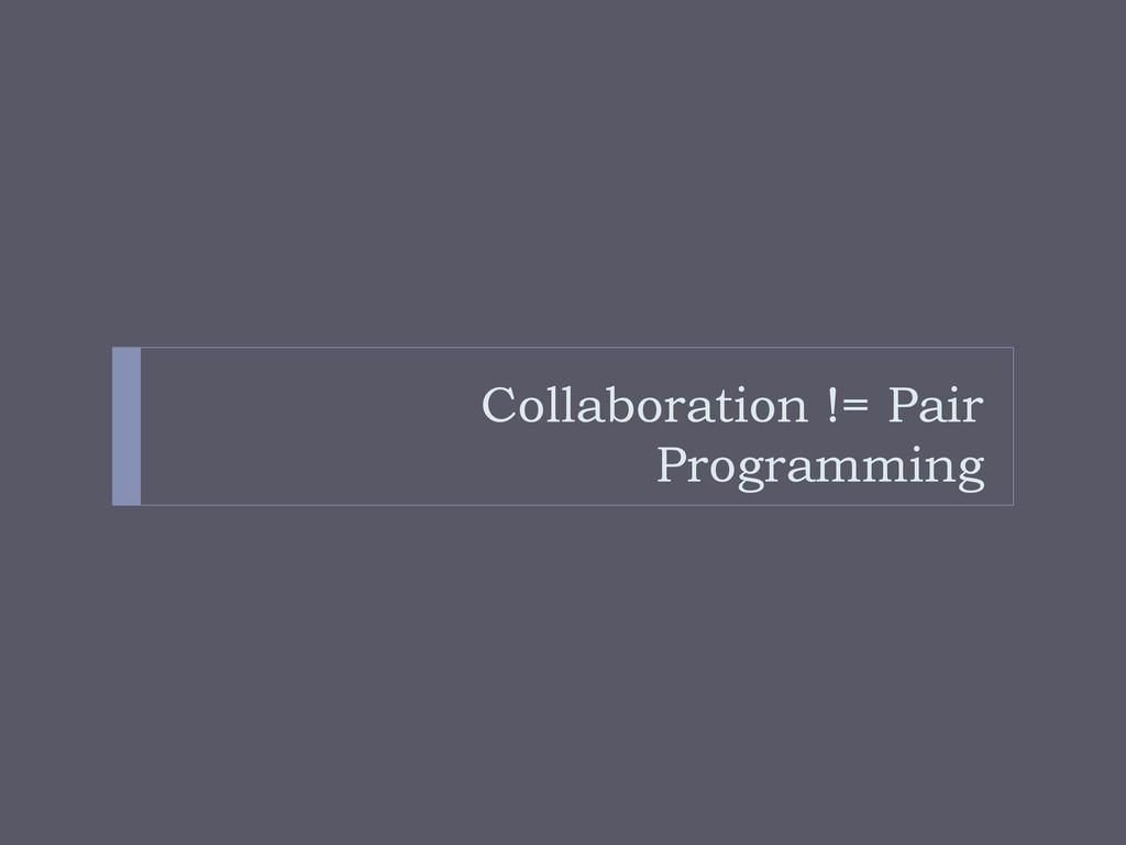 Collaboration != Pair Programming