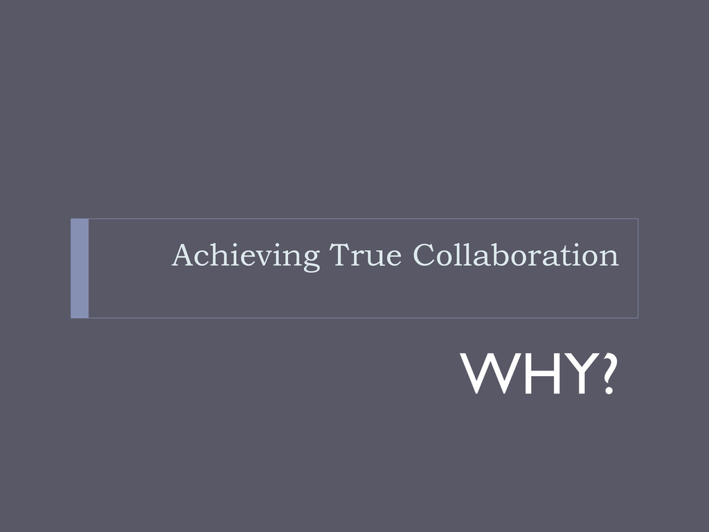 Achieving True Collaboration WHY?