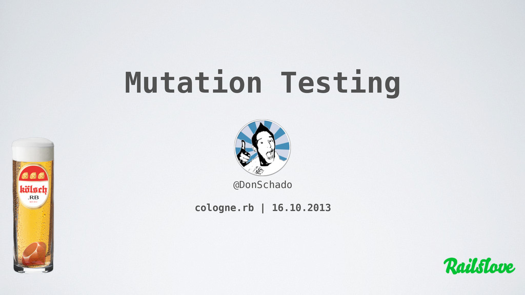 Mutation Testing @DonSchado cologne.rb | 16.10....