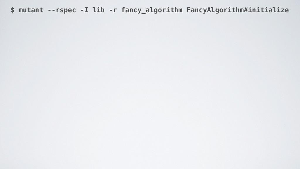$ mutant --rspec -I lib -r fancy_algorithm Fanc...