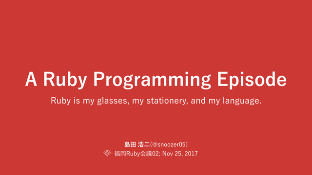 A Ruby Programming Episode: Ruby is my glasses, my stationery, and my language