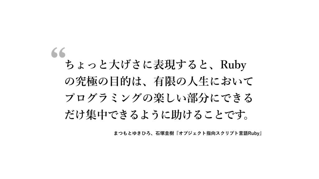 ちょっと⼤げさに表現すると、Ruby の究極の⽬的は、有限の⼈⽣において プログラミングの楽し...
