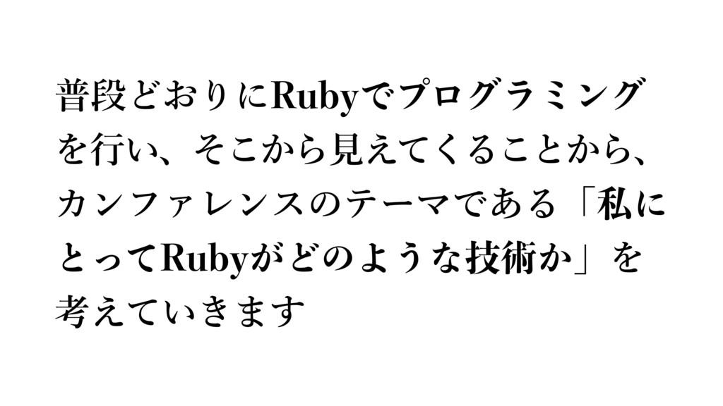普段どおりにRubyでプログラミング を⾏い、そこから⾒えてくることから、 カンファレンスのテ...