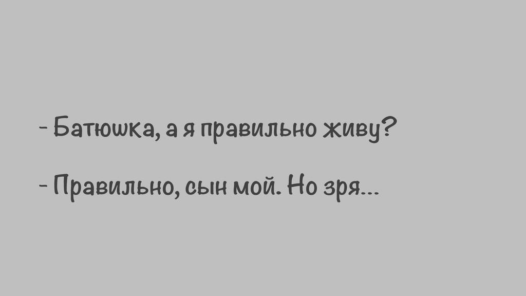 - Батюшка, а я правильно живу? - Правильно, сы...