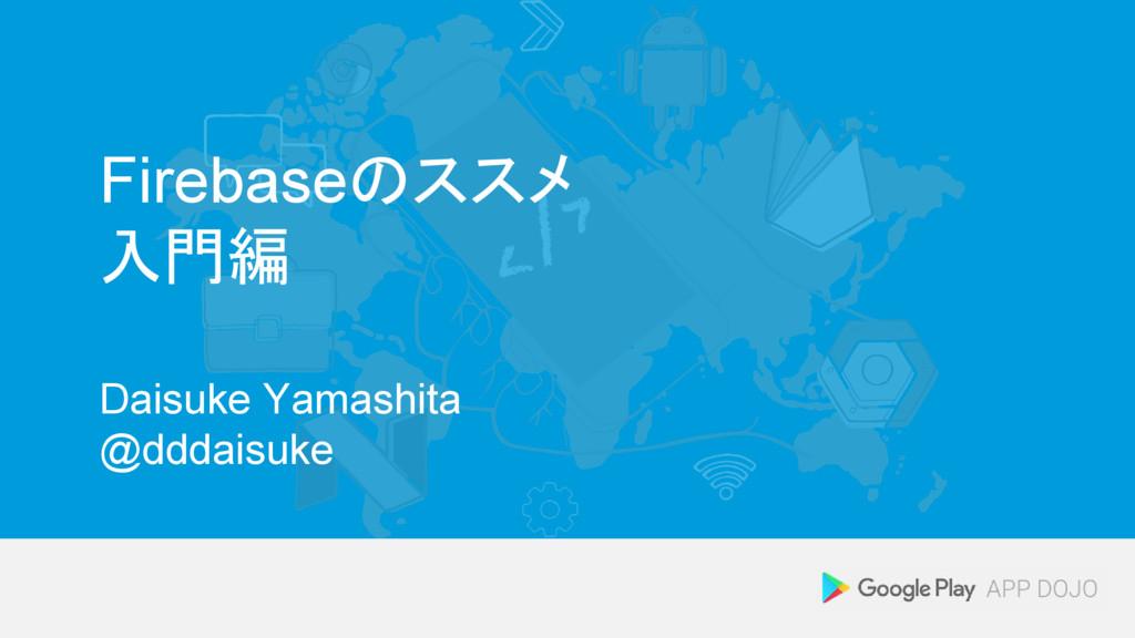 Firebaseのススメ 入門編 Daisuke Yamashita @dddaisuke