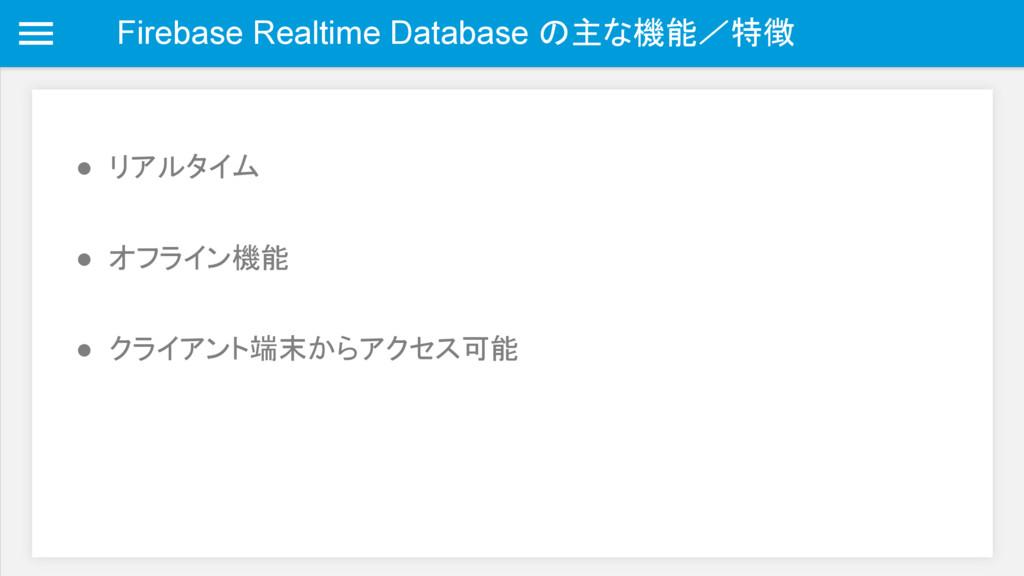 Firebase Realtime Database の主な機能/特徴 ● リアルタイム ● ...