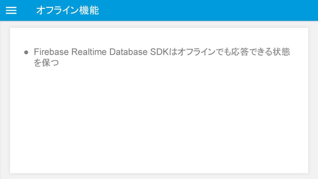 オフライン機能 ● Firebase Realtime Database SDKはオフラインで...