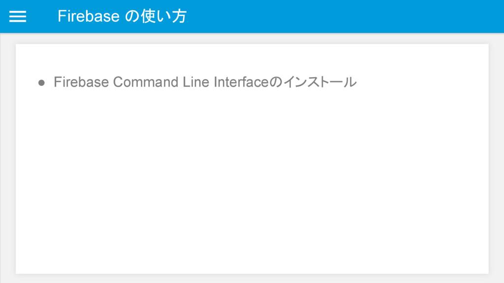 Firebase の使い方 ● Firebase Command Line Interface...