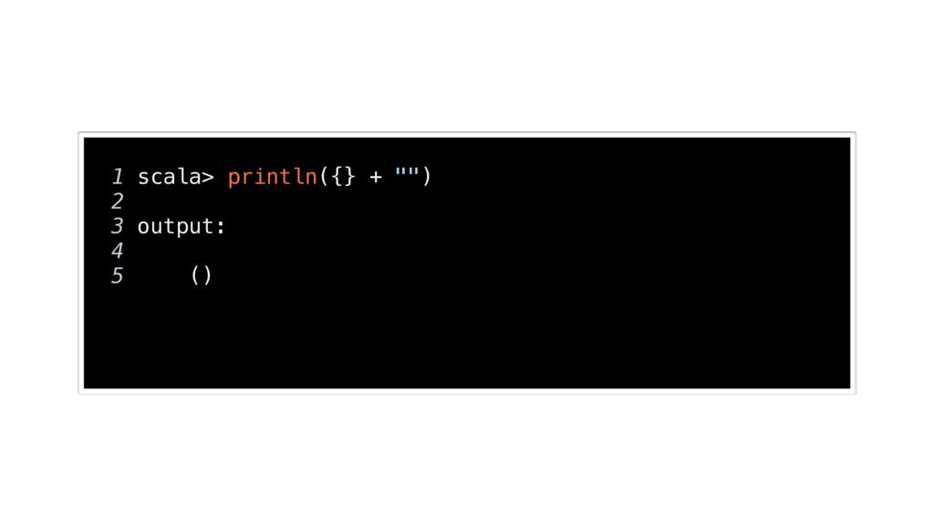 "1 scala> println({} + """") 2 3 output: 4 5 ()"