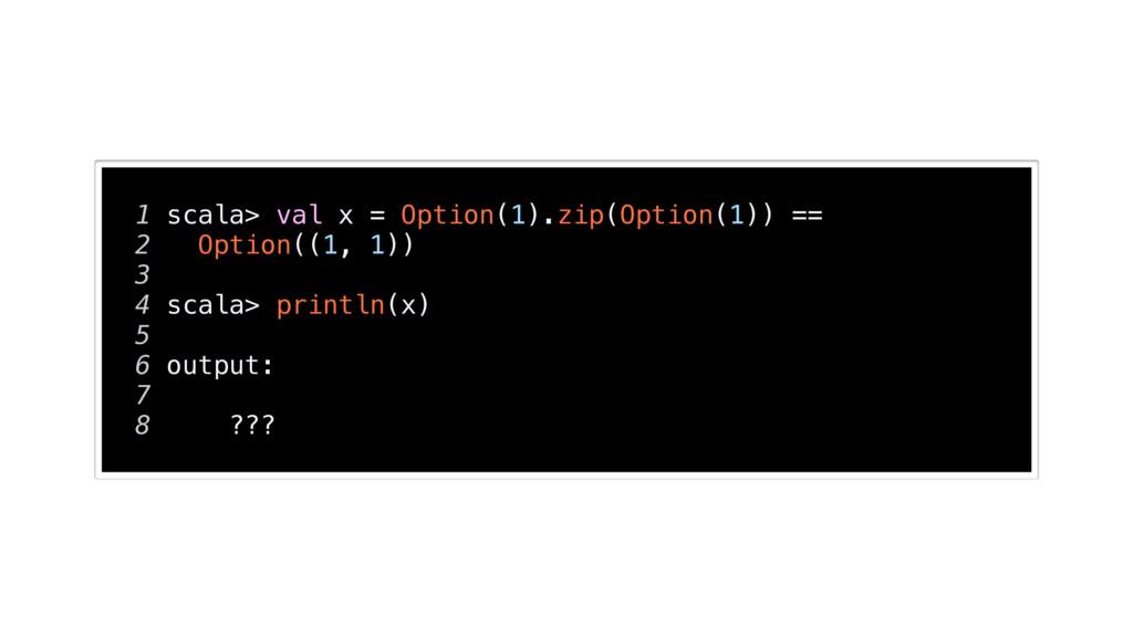 1 scala> val x = Option(1).zip(Option(1)) == 2 ...