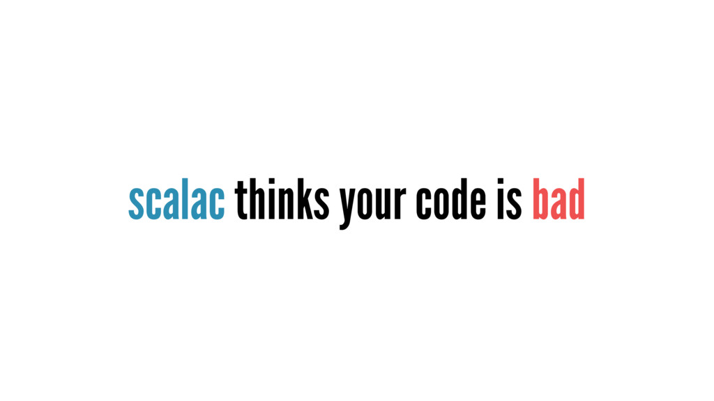 scalac thinks your code is bad
