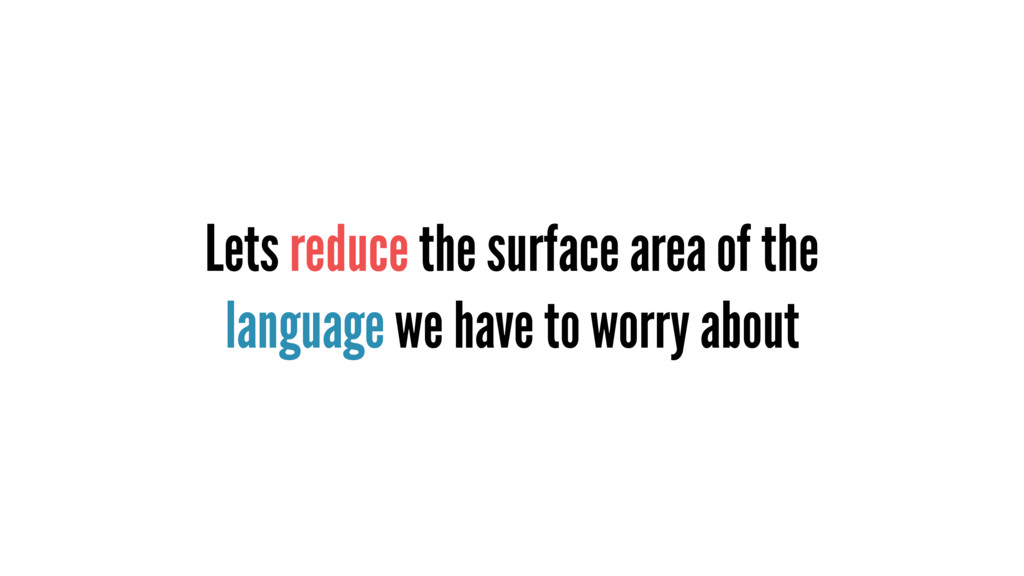 Lets reduce the surface area of the language we...