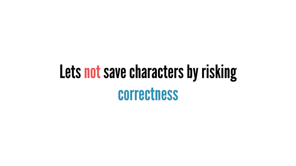 Lets not save characters by risking correctness