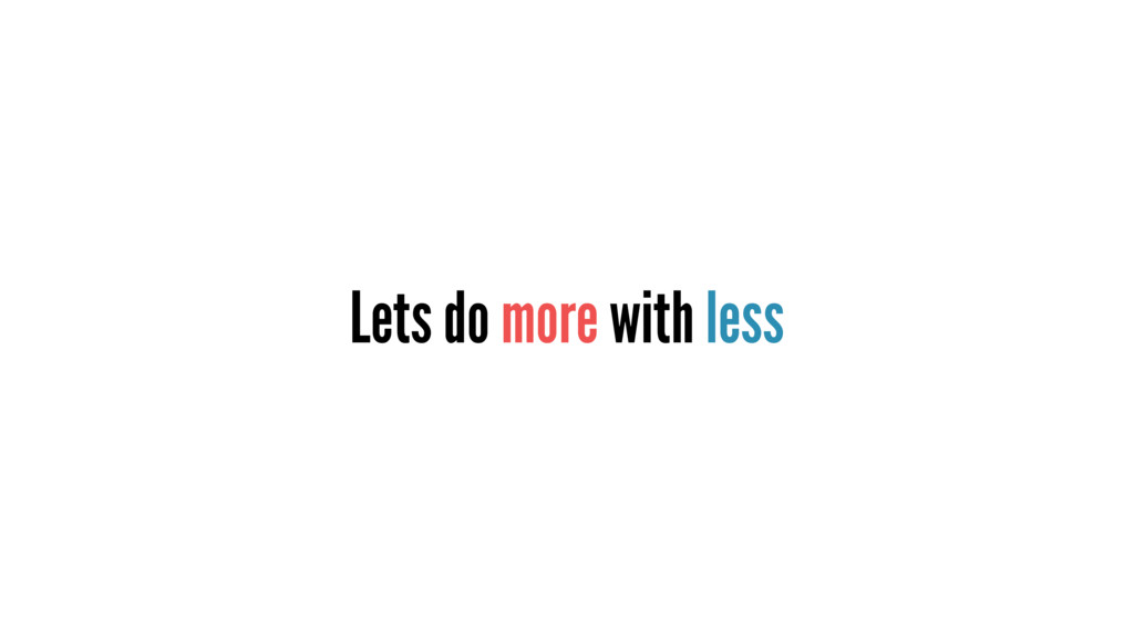 Lets do more with less