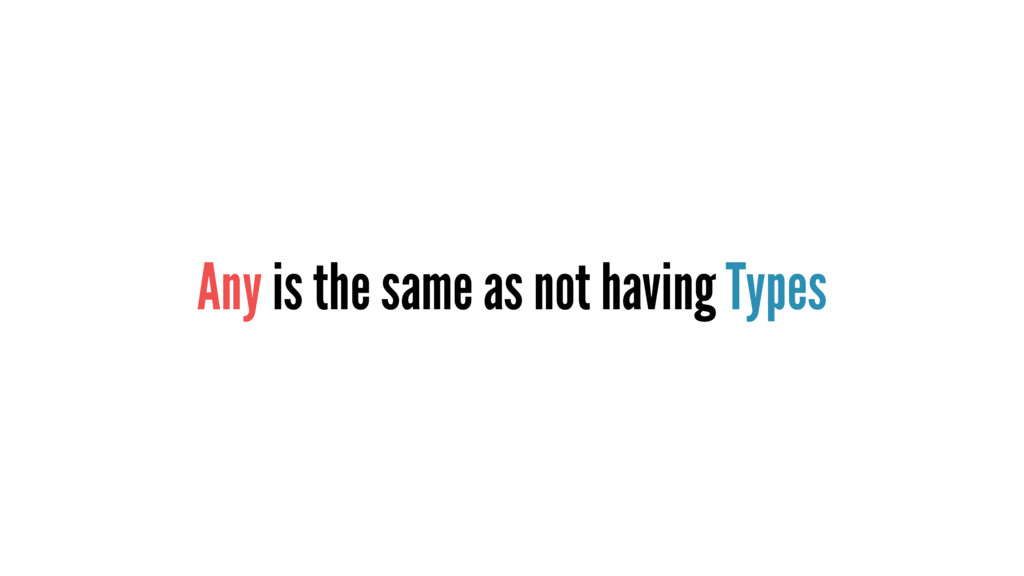 Any is the same as not having Types