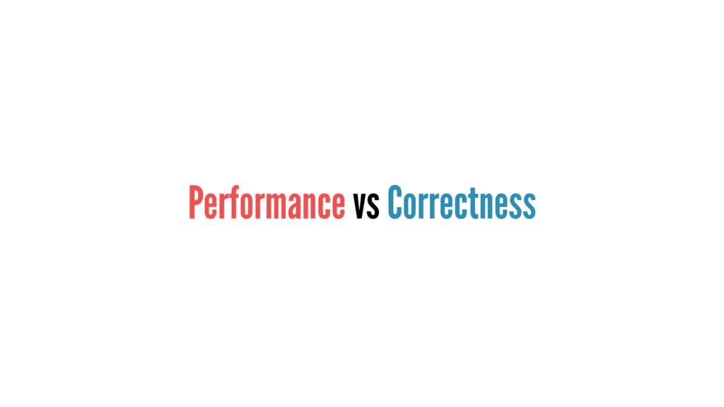 Performance vs Correctness