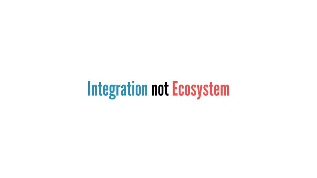 Integration not Ecosystem