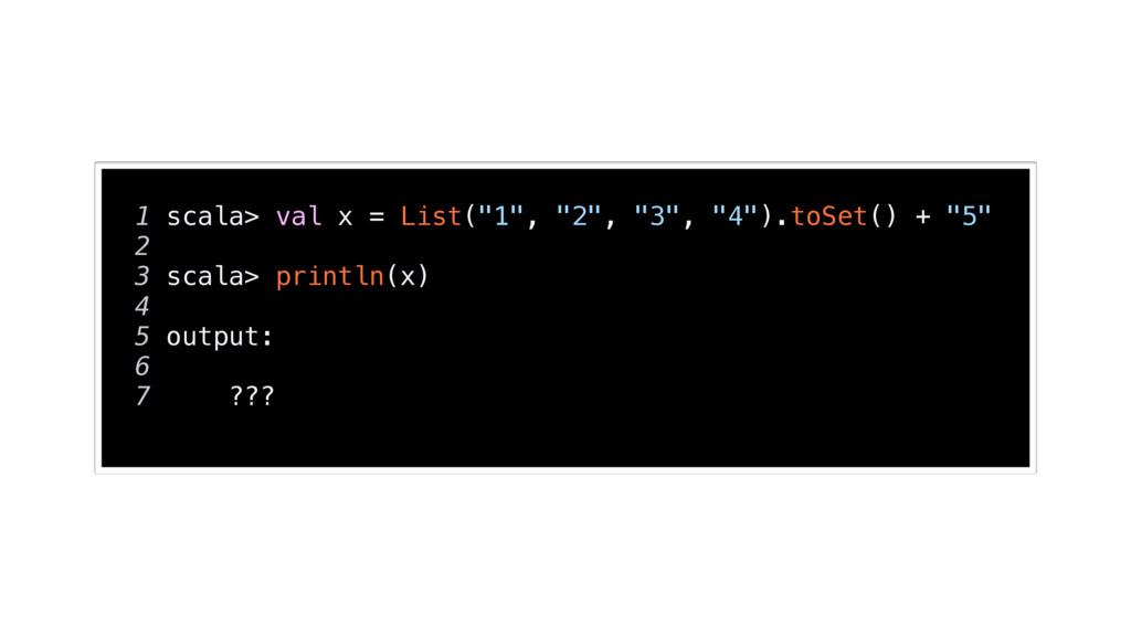 "1 scala> val x = List(""1"", ""2"", ""3"", ""4"").toSet..."