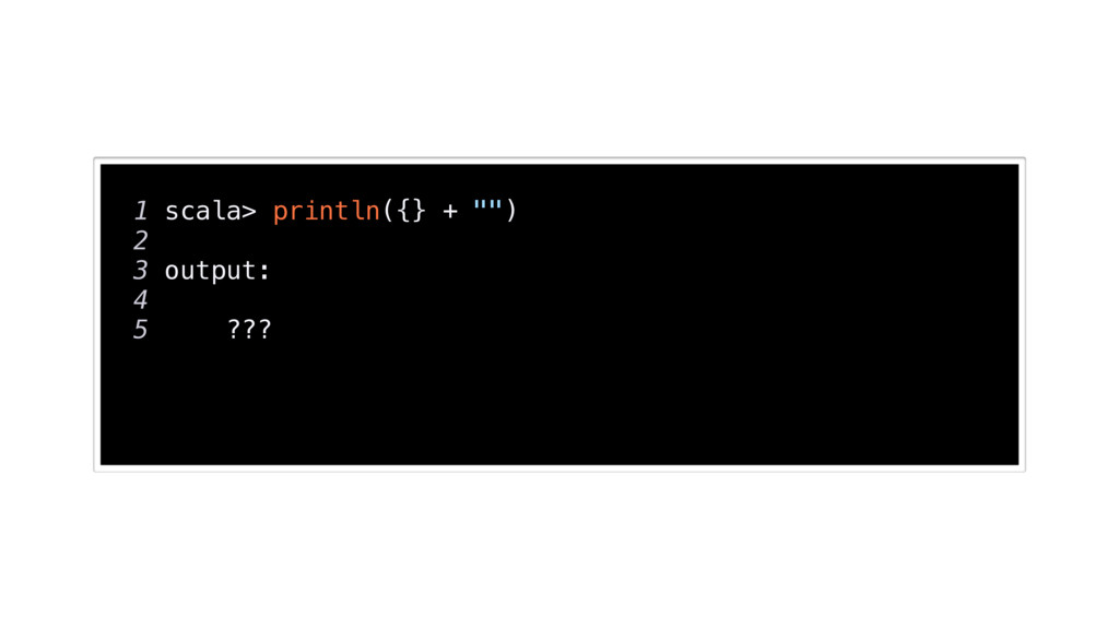 "1 scala> println({} + """") 2 3 output: 4 5 ???"