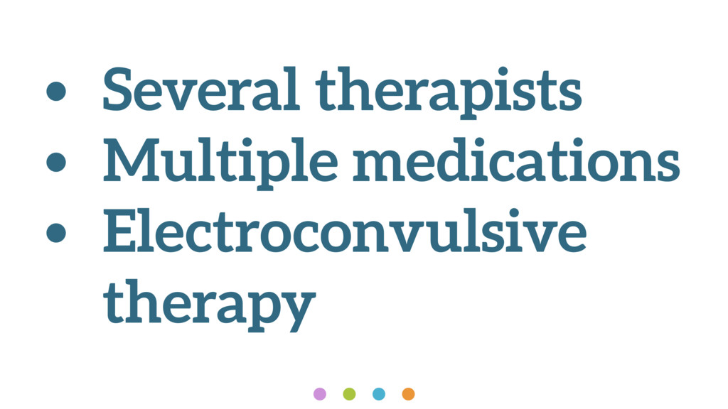 • Several therapists • Multiple medications • E...