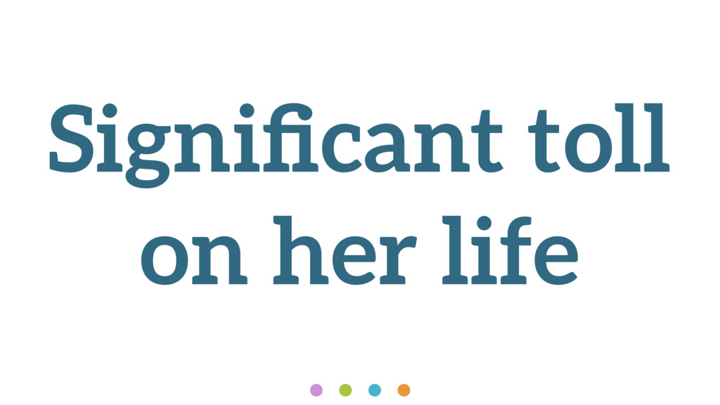Significant toll on her life