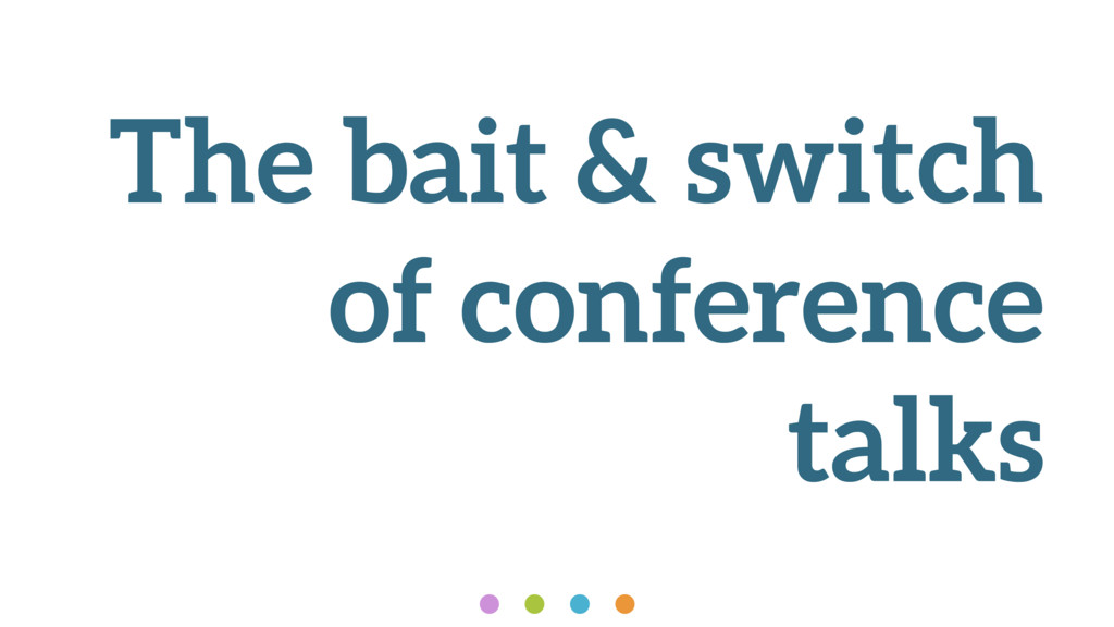 The bait & switch of conference talks