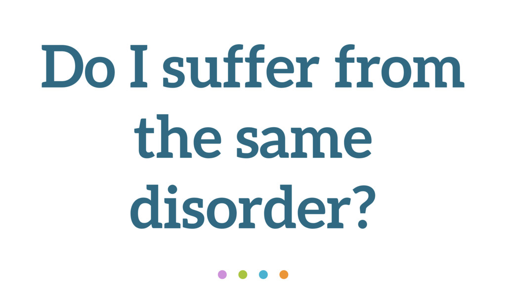 Do I suffer from the same disorder?