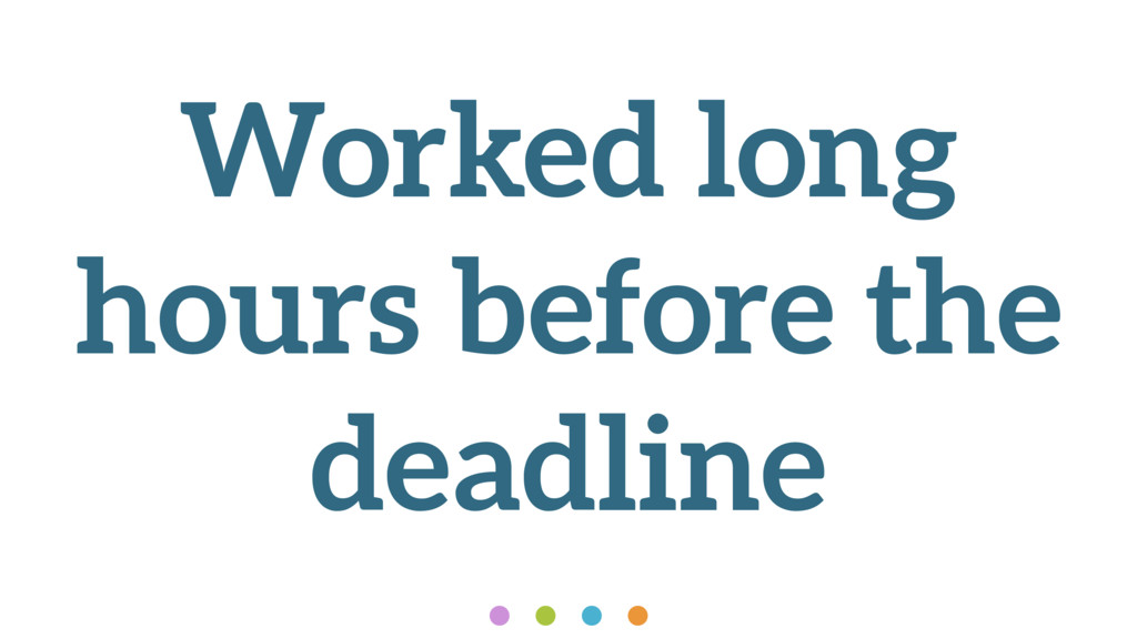 Worked long hours before the deadline