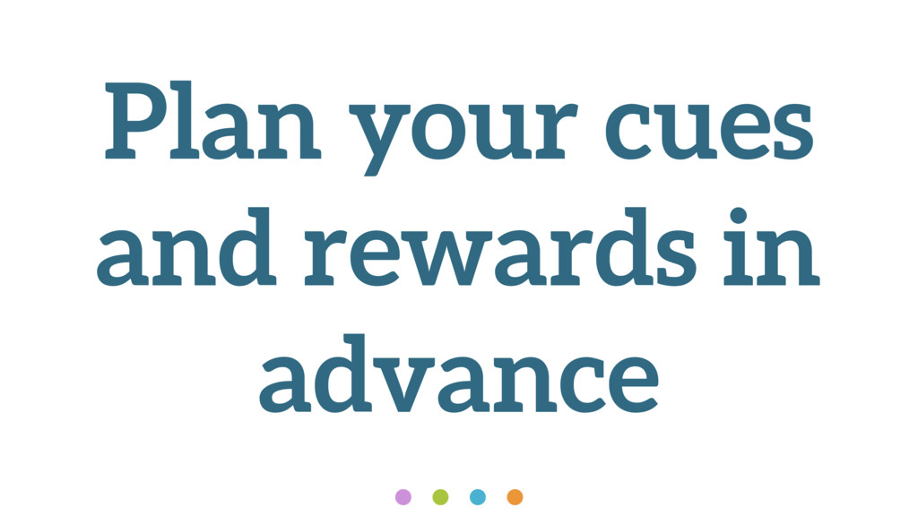 Plan your cues and rewards in advance
