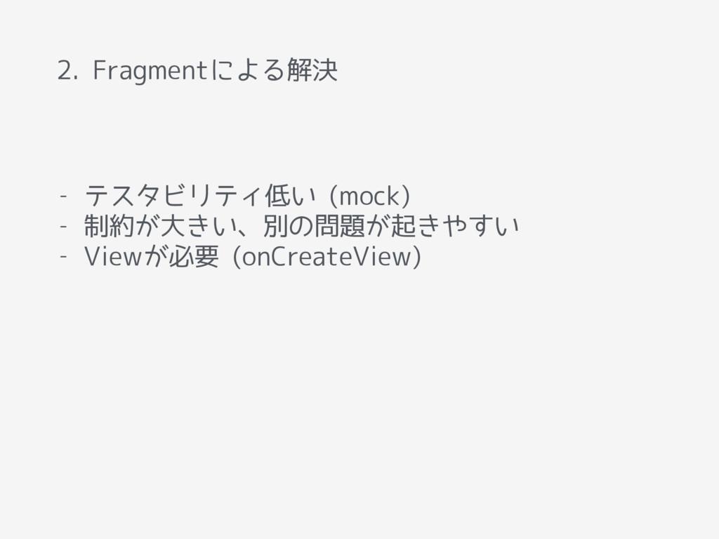 2. Fragmentによる解決 - テスタビリティ低い (mock) - 制約が大きい、別の...