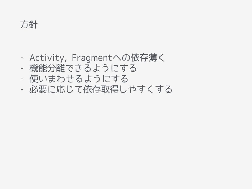 方針 - Activity, Fragmentへの依存薄く - 機能分離できるようにする - ...
