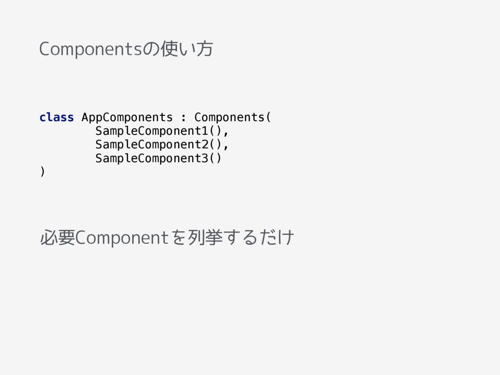 Componentsの使い方 class AppComponents : Components...